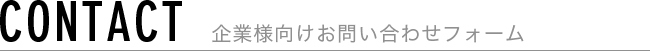 CONTACT 企業様向けお問い合わせフォーム